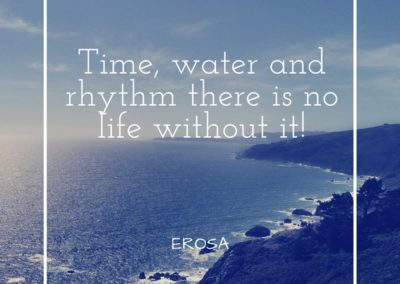 Time water and rhythm there is no life without it! EROSA
